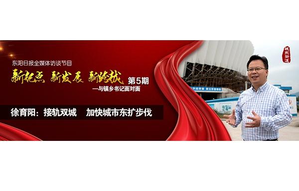 """【专题】徐育阳:接轨双城,加快城市东扩步伐——""""与镇乡书记面对面""""第五期"""