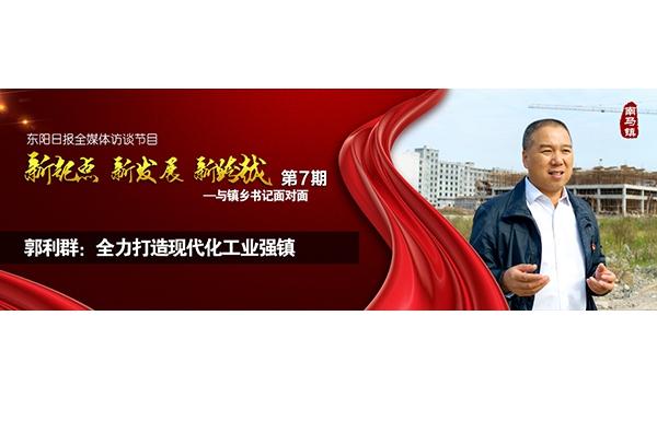 """【专题】郭利群:全力打造现代化工业强镇——""""与镇乡书记面对面""""第七期"""