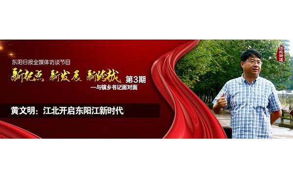 """【专题】黄文明:江北开启东阳江新时代——""""与镇乡书记面对面""""第三期"""