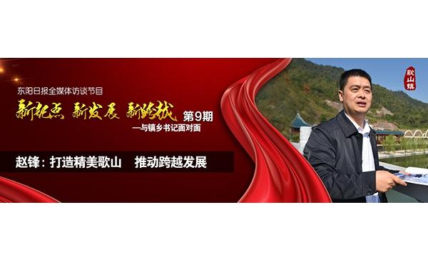"""【专题】赵锋:打造精美歌山推动跨越发展——""""与镇乡书记面对面""""第九期"""