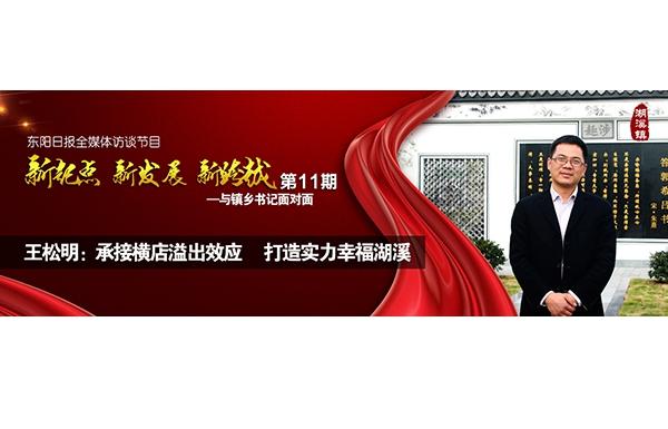 """【专题】王松明:承接横店溢出效应 打造实力幸福湖溪——""""与镇乡书记面对面""""第十一期"""