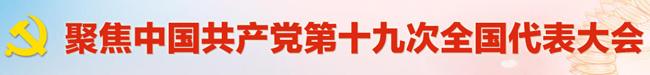 聚焦中国共产党第十九次全国代表大会