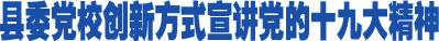 县委党校创新方式宣讲党的十九大精神