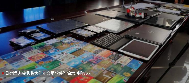 郑州警方破获特大外汇交易软件诈骗案刑拘35人