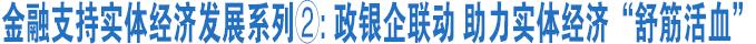 """金融支持实体经济发展系列②:政银企联动 助力实体经济""""舒筋活血"""""""
