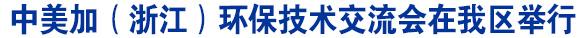 中美加(浙江)环保技术交流会在我区举行