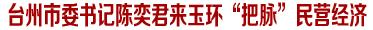 """台州市委书记陈奕君来玉环""""把脉""""民营经济,重点讲了啥"""