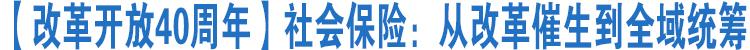 【改革开放40周年】社会保险:从改革催生到全域统筹