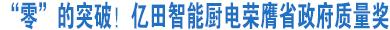 """我市实现省政府质量奖""""零""""的突破!亿田智能厨电荣膺省政府质量奖"""
