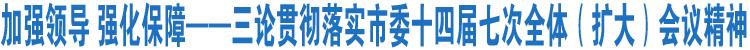 加强领导 强化保障――三论贯彻落实市委十四届七次全体(扩大)会议精神
