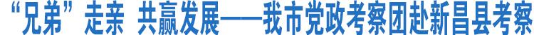 我市党政考察团赴新昌县考察