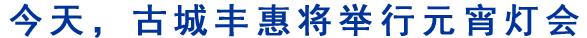 今天,古城丰惠将举行元宵灯会