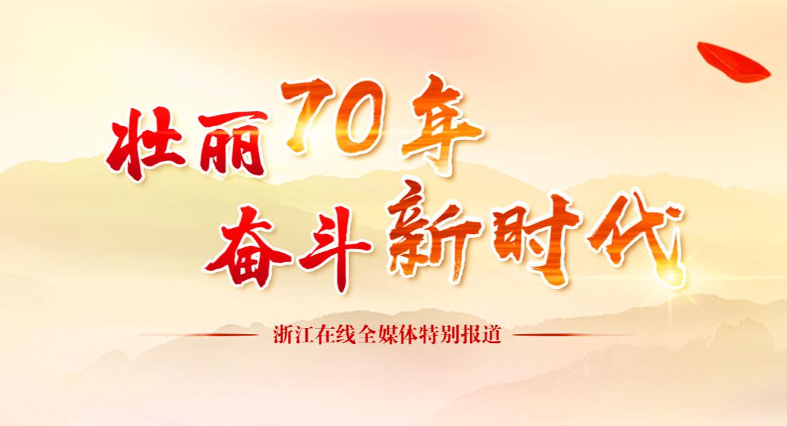 壮丽70年 奋斗新时代――浙江在线全媒体特别报道