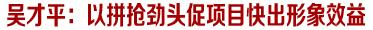 吴才平:以拼抢劲头促项目快出形象效益