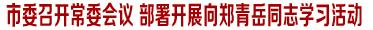 市委召开常委会议 部署开展向郑青岳同志学习活动