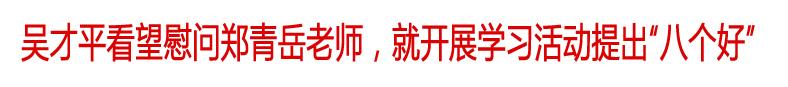 """吴才平看望慰问郑青岳老师,就开展学习活动提出""""八个好"""""""