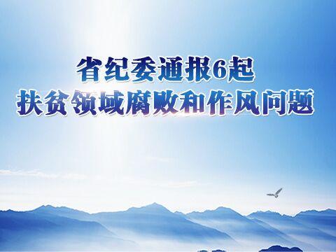 省纪委通报6起扶贫领域腐败和作风问题