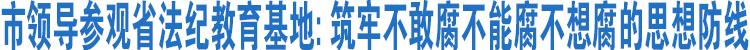 市领导赴杭参观省法纪教育基地