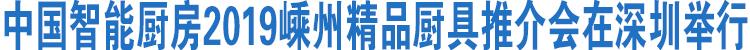 中国智能厨房2019嵊州精品厨具推介会在深圳举行