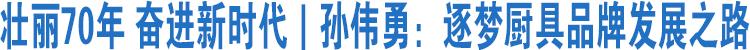 壮丽70年 奋进新时代|孙伟勇:逐梦厨具品牌发展之路