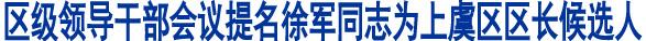 区级领导干部会议提名徐军同志为上虞区区长候选人