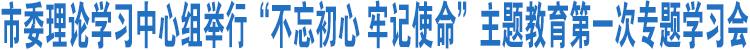 """市委理论学习中心组举行""""不忘初心 牢记使命""""主题教育第一次专题学习会"""