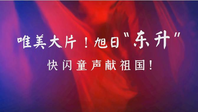 """微视频丨旭日""""东升"""",快闪童声献祖国!"""