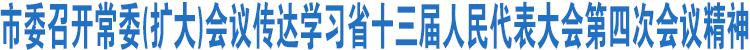 市委召开常委(扩大)会议传达学习省十三届人民代表大会第四次会议精神