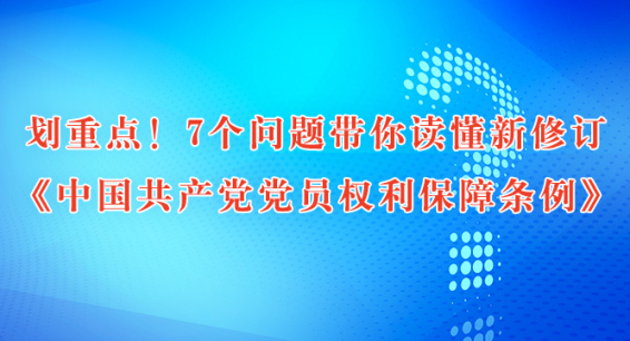 划重点!7个问题带你读懂新修订《中国共产党党员权利保障条例》
