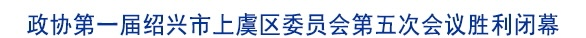 政协第一届绍兴市上虞区委员会第五次会议胜利闭幕