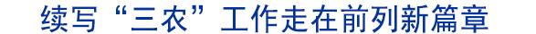 """续写""""三农""""工作走在前列新篇章"""