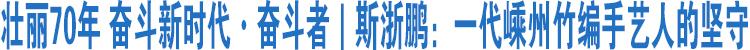 壮丽70年 奋斗新时代·奋斗者|斯浙鹏:一代嵊州竹编手艺人的坚守